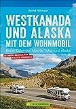 Westkanada & Alaska mit dem Wohnmobil: British Columbia, Alberta, Yukon und Alaska. Wohnmobil-Reiseführer mit Straßenatlas, GPS-Koordinaten zu den Stellplätzen und Streckenleisten.