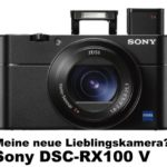 Sony DSC-RX100 V – meine neue Lieblingskamera?