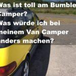 Was ist toll am bumble camper? Was würde ich bei meinem Van Camper anders machen?