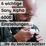 6 wichtige  für die Sony Alpha 6000 Einstellungen | auch für 6100, 6300, 6400, 6500, 6600