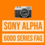 Sony Alpha 6000 FAQ